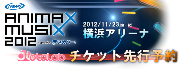 「ANIMAX MUSIX 2012」オタラボチケット先行予約