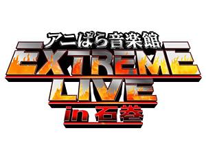 石ノ森萬画館PRESENTS アニぱら音楽館 EXTREME LIVE in石巻